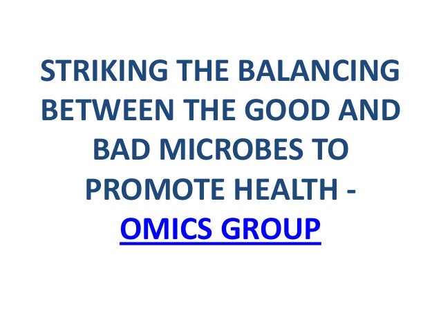 STRIKING THE BALANCING BETWEEN THE GOOD AND BAD MICROBES TO PROMOTE HEALTH - OMICS GROUP