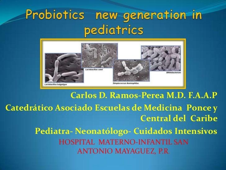 Probiotics  new generation in pediatrics <br />Carlos D. Ramos-Perea M.D. F.A.A.P<br />Catedrático Asociado Escuelas de Me...