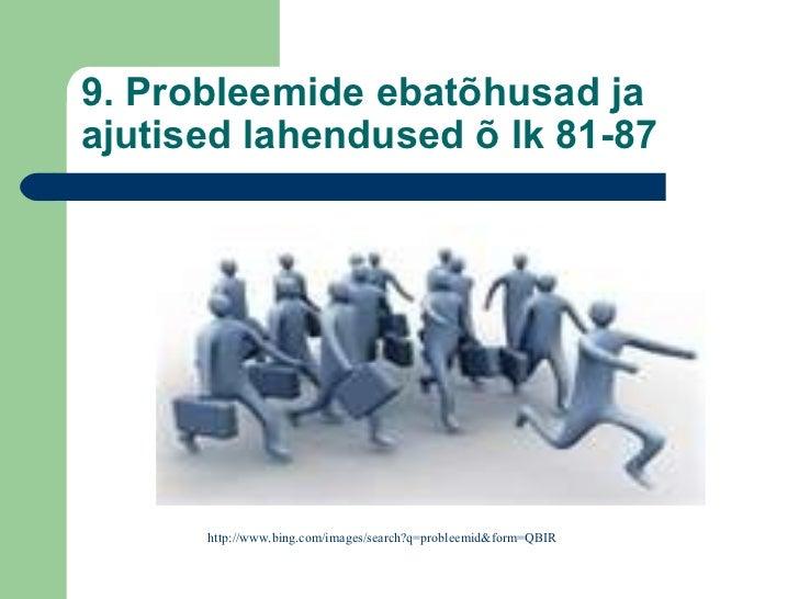 9. Probleemide ebatõhusad ja ajutised lahendused õ lk 81-87 http://www.bing.com/images/search?q=probleemid&form=QBIR