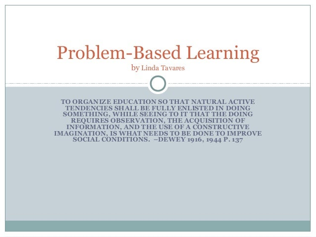 Problem-Based Learning                 by Linda Tavares  TO ORGANIZE EDUCATION SO THAT NATURAL ACTIVE   TENDENCIES SHALL B...