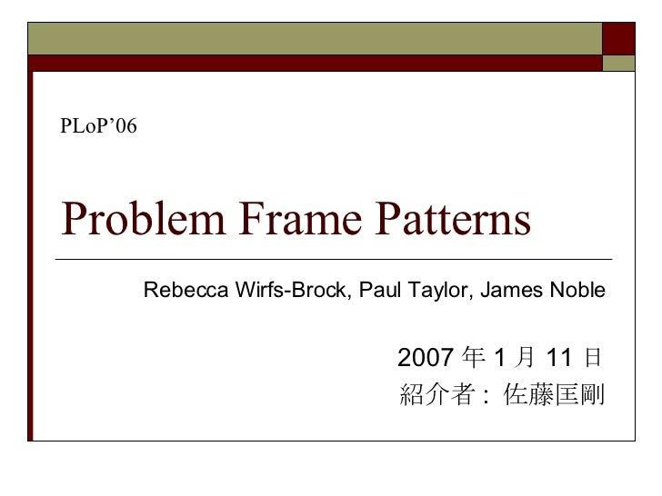Problem Frame Patterns Rebecca Wirfs-Brock, Paul Taylor, James Noble 2007 年 1 月 11 日 紹介者 :  佐藤匡剛 PLoP'06
