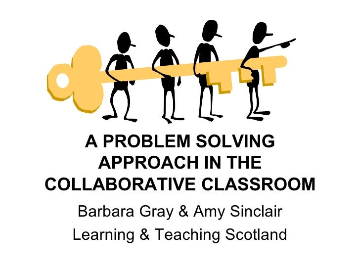 A PROBLEM SOLVING APPROACH IN THE COLLABORATIVE CLASSROOM Barbara Gray & Amy Sinclair Learning & Teaching Scotland