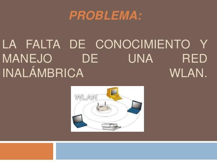 PROBLEMA:La falta de conocimiento y manejo de una red inalámbrica wlan.<br />