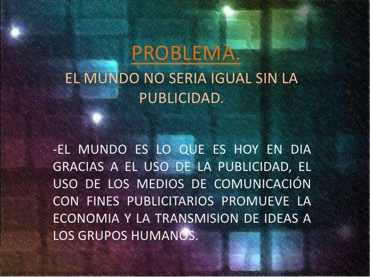 PROBLEMA.<br />EL MUNDO NO SERIA IGUAL SIN LA PUBLICIDAD.<br />-EL MUNDO ES LO QUE ES HOY EN DIA GRACIAS A EL USO DE LA PU...