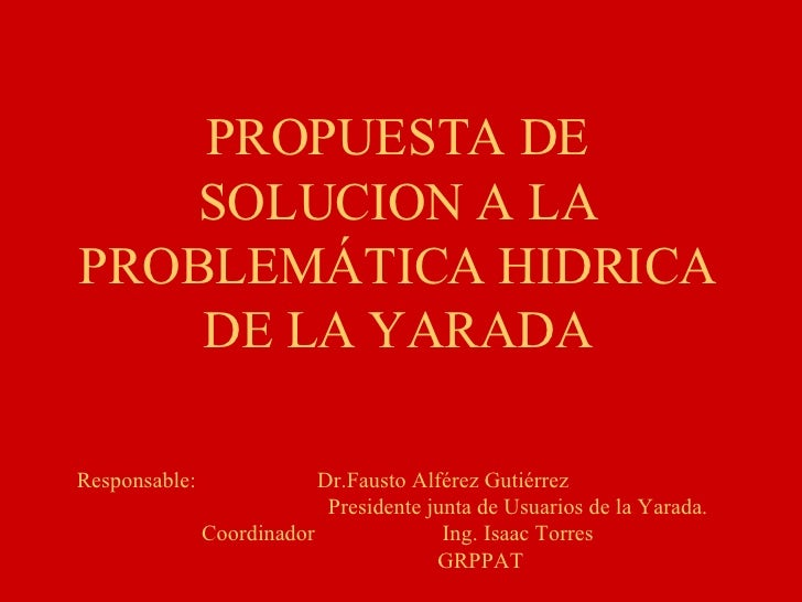 PROPUESTA DE SOLUCION A LA PROBLEMÁTICA HIDRICA DE LA YARADA Responsable: Dr.Fausto Alférez Gutiérrez Presidente junta de ...