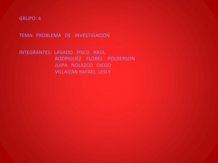 GRUPO: 4 TEMA:  PROBLEMA  DE  INVESTIGACION INTEGRANTES:  LAVADO  PISCO  RAUL RODRIGUEZ  FLORES  POLDERSON JUIPA  NOLAZCO ...