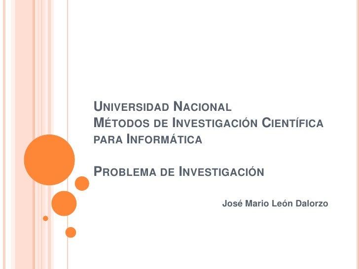 Universidad NacionalMétodos de Investigación Científica para InformáticaProblema de Investigación<br />José Mario León Da...