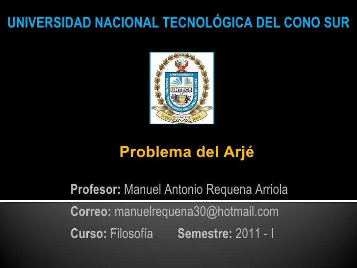UNIVERSIDAD NACIONAL TECNOLÓGICA DEL CONO SUR Problema del Arjé Profesor:  Manuel Antonio Requena Arriola Correo:  manuelr...