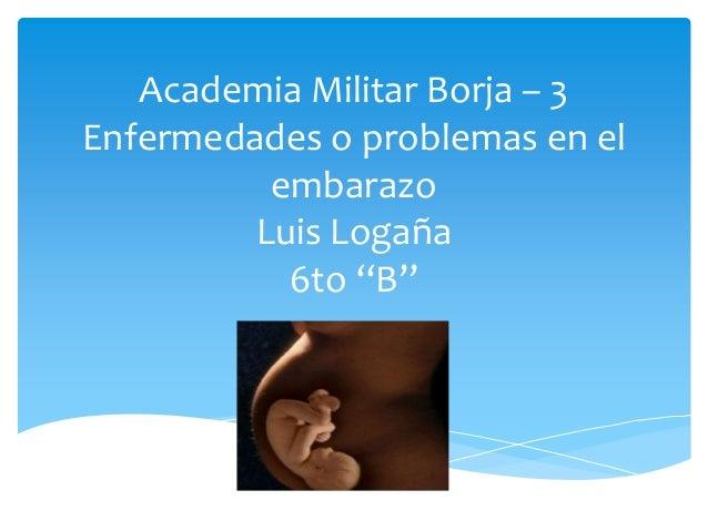 """Academia Militar Borja – 3Enfermedades o problemas en el          embarazo         Luis Logaña           6to """"B"""""""
