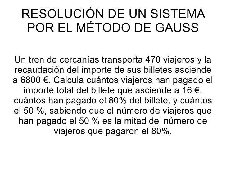 RESOLUCIÓN DE UN SISTEMA POR EL MÉTODO DE GAUSS Un tren de cercanías transporta 470 viajeros y la recaudación del importe ...