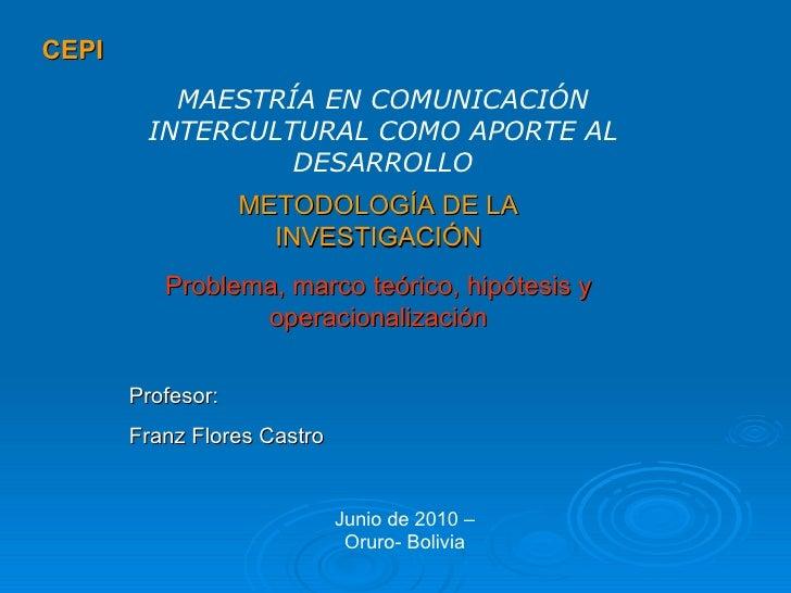 CEPI METODOLOGÍA DE LA INVESTIGACIÓN Problema, marco teórico, hipótesis y operacionalización MAESTRÍA EN COMUNICACIÓN INTE...