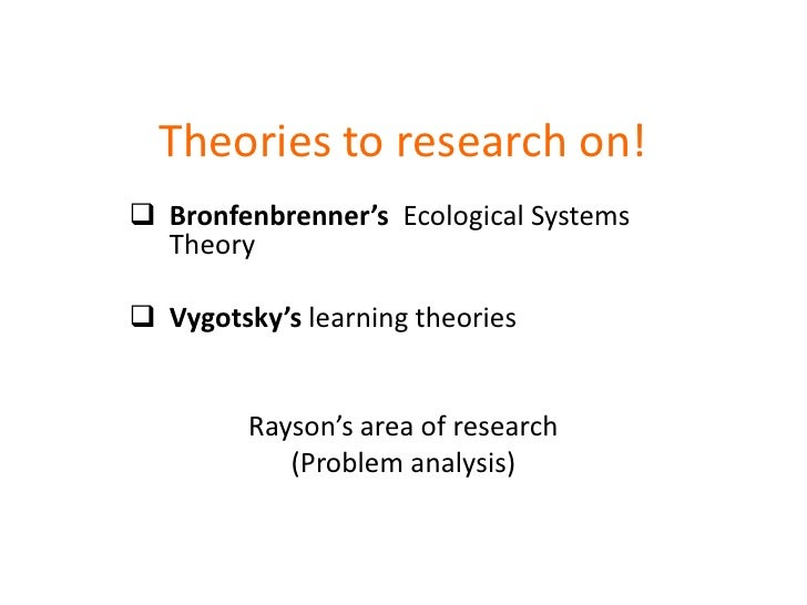 Theories to research on!<br /><ul><li>Bronfenbrenner'sEcological Systems Theory