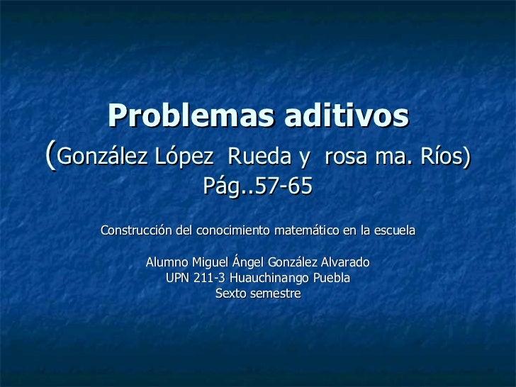 Problemas aditivos ( González López  Rueda y  rosa ma. Ríos) Pág..57-65 Construcción del conocimiento matemático en la esc...