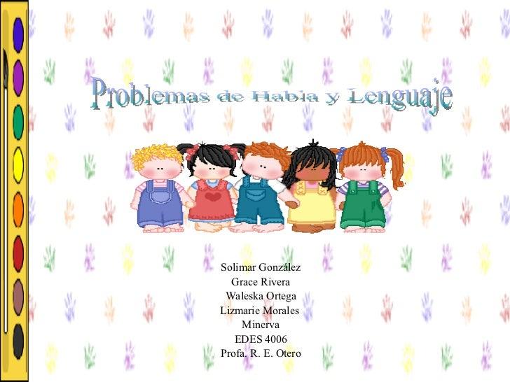Solimar González Grace Rivera Waleska Ortega Lizmarie Morales   Minerva EDES 4006 Profa. R. E. Otero Problemas de Habla y ...