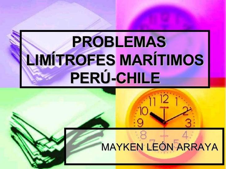 PROBLEMAS LIMÍTROFES MARÍTIMOS PERÚ-CHILE MAYKEN LEÓN ARRAYA