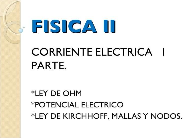 FISICA II CORRIENTE ELECTRICA  I PARTE. *LEY DE OHM *POTENCIAL ELECTRICO *LEY DE KIRCHHOFF, MALLAS Y NODOS.