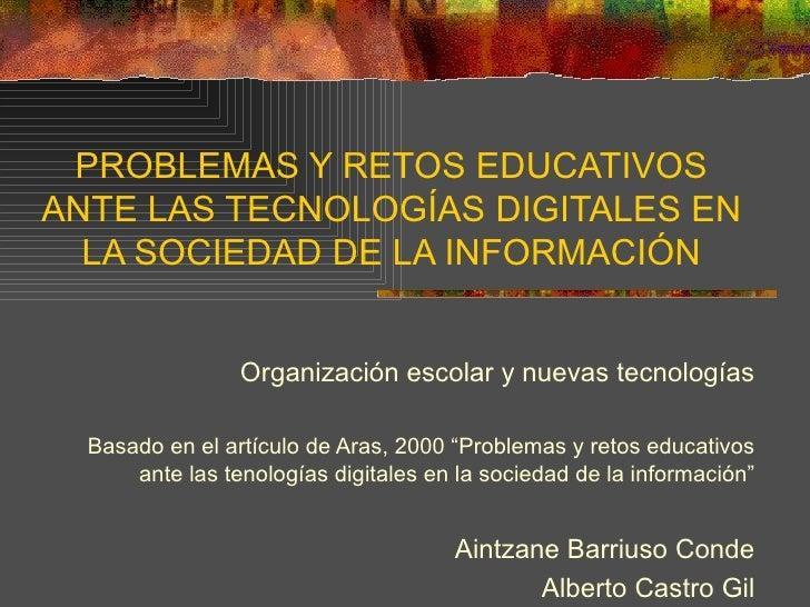 PROBLEMAS Y RETOS EDUCATIVOS ANTE LAS TECNOLOGÍAS DIGITALES EN LA SOCIEDAD DE LA INFORMACIÓN Organización escolar y nuevas...