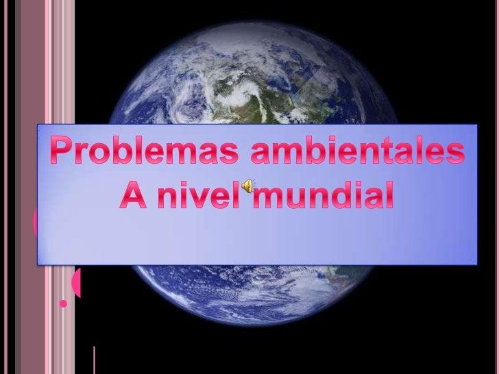 PRINCIPALES PROBLEMAS AMBIENTALES EN EL MUNDO.  Son  aquellos que   por su dimensión planetaria afectan al   medio ambiente