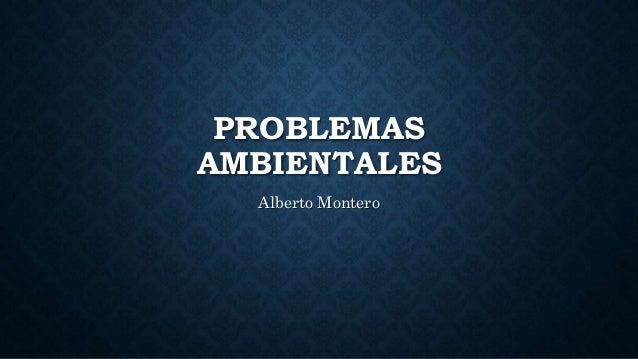 PROBLEMAS AMBIENTALES Alberto Montero