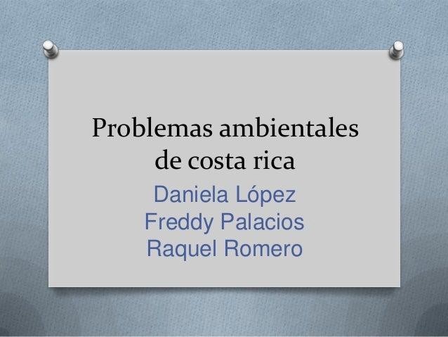 Problemas ambientales de costa rica Daniela López Freddy Palacios Raquel Romero