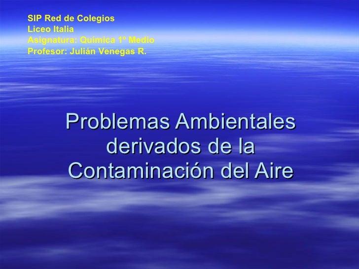 Problemas Ambientales derivados de la Contaminación del Aire SIP Red de Colegios Liceo Italia Asignatura: Química 1º Medio...