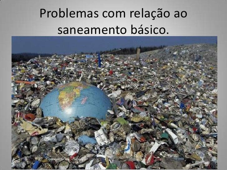 Problemas com relação ao   saneamento básico.