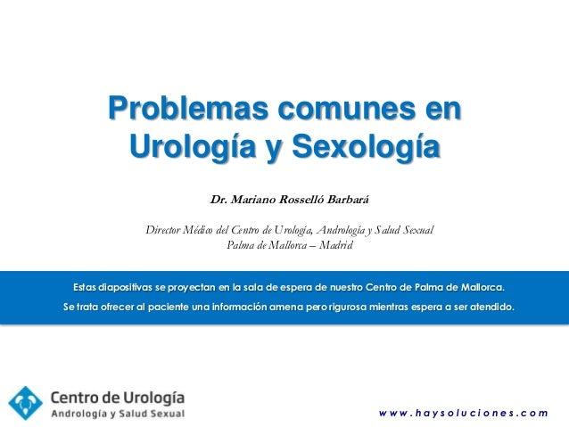 Problemas comunes en Urología y Sexología Dr. Mariano Rosselló Barbará Director Médico del Centro de Urología, Andrología ...