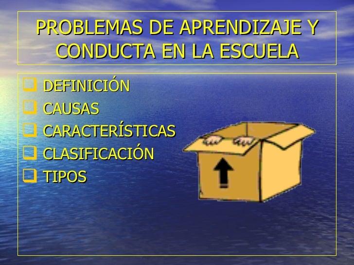PROBLEMAS DE APRENDIZAJE Y CONDUCTA EN LA ESCUELA <ul><li>DEFINICIÓN </li></ul><ul><li>CAUSAS </li></ul><ul><li>CARACTERÍS...