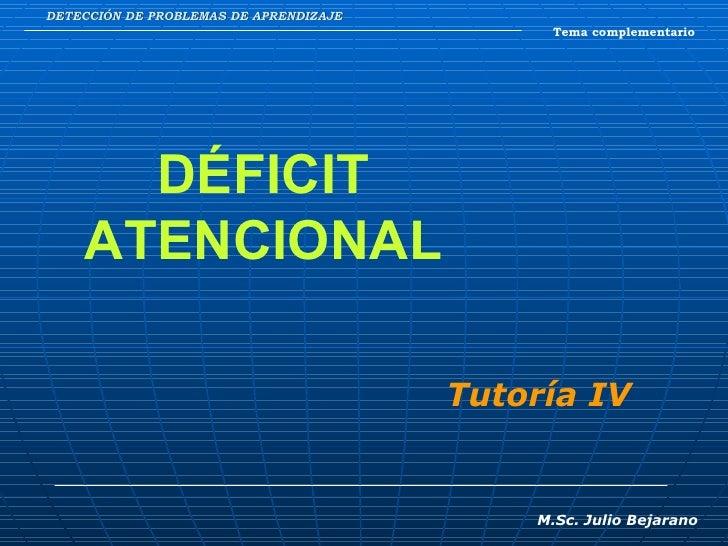DETECCIÓN DE PROBLEMAS DE APRENDIZAJE Tema complementario DÉFICIT ATENCIONAL M.Sc. Julio Bejarano Tutoría IV