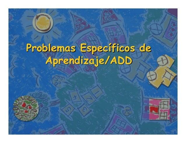Problemas Específicos de    Aprendizaje/ADD