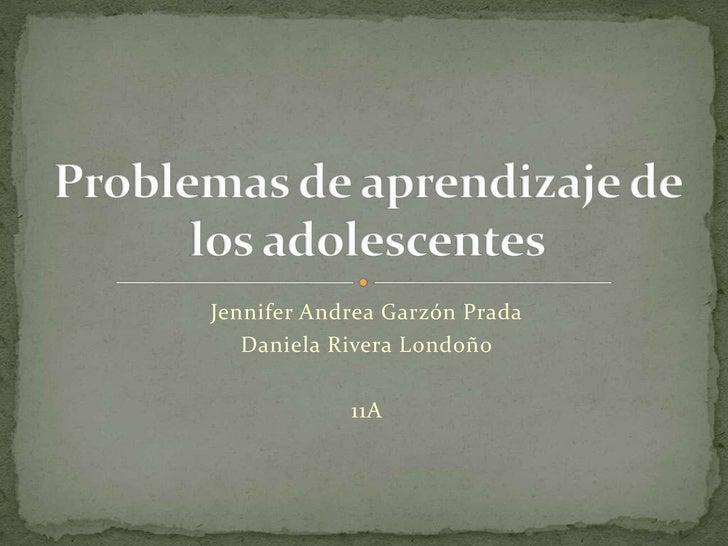 Jennifer Andrea Garzón Prada<br />Daniela Rivera Londoño<br />11A<br />Problemas de aprendizaje de los adolescentes<br />