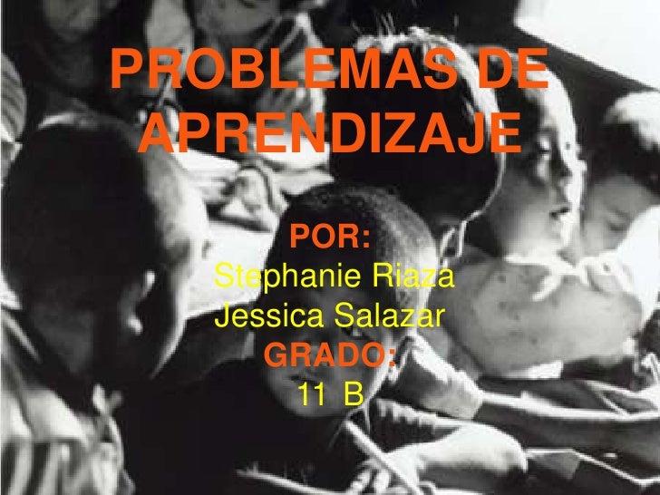 PROBLEMAS DE APRENDIZAJEPOR: Stephanie RiazaJessica SalazarGRADO:11°B<br />