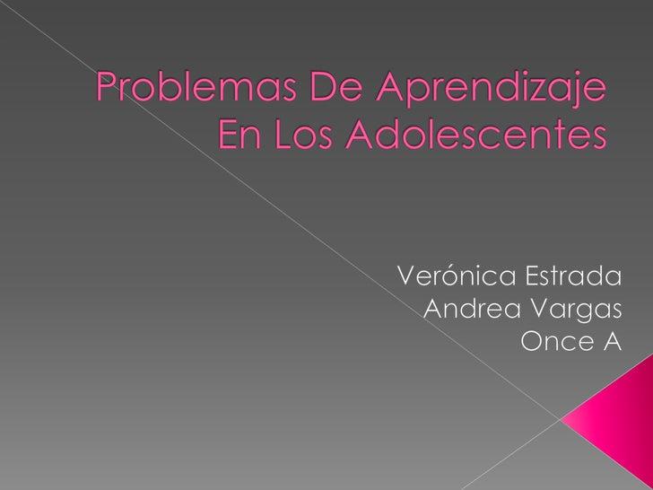 Problemas De Aprendizaje En Los Adolescentes<br />Verónica Estrada <br />Andrea Vargas<br />Once A<br />