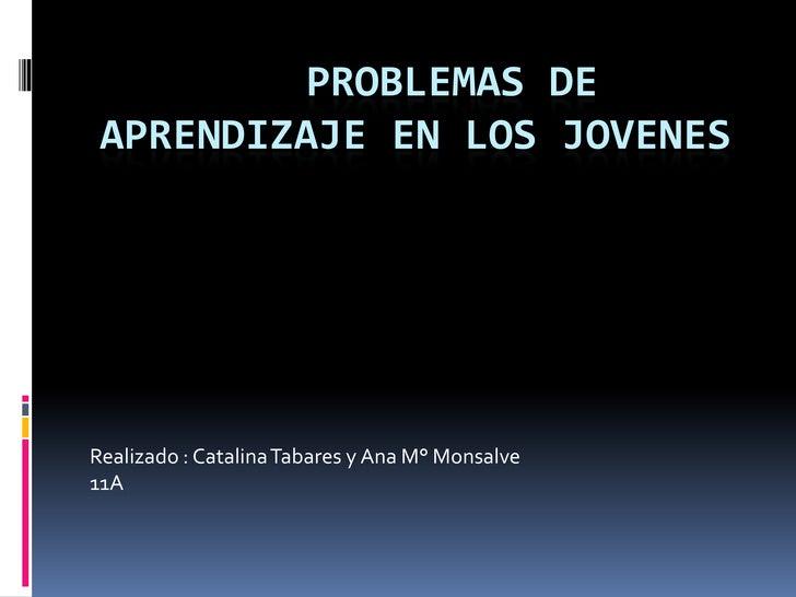 problemas de aprendizaje EN LOS JOVENES <br />Realizado : Catalina Tabares y Ana M° Monsalve <br />11A<br />