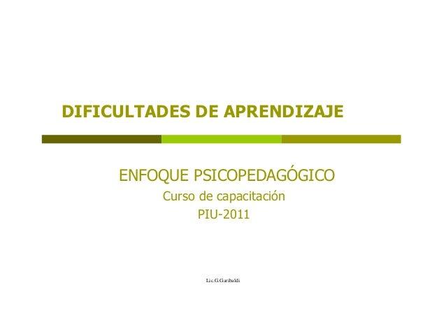 DIFICULTADES DE APRENDIZAJE  ENFOQUE PSICOPEDAGÓGICO Curso de capacitación PIU-2011  Lic.G.Garibaldi