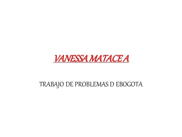 VANESSA MATACE A  TRABAJO DE PROBLEMAS D EBOGOTA