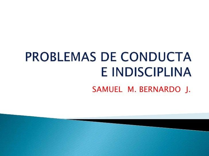 PROBLEMAS DE CONDUCTA E INDISCIPLINA<br />SAMUEL  M. BERNARDO  J.<br />