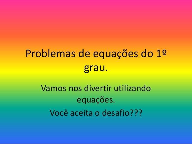 Problemas de equações do 1º grau. Vamos nos divertir utilizando equações. Você aceita o desafio???