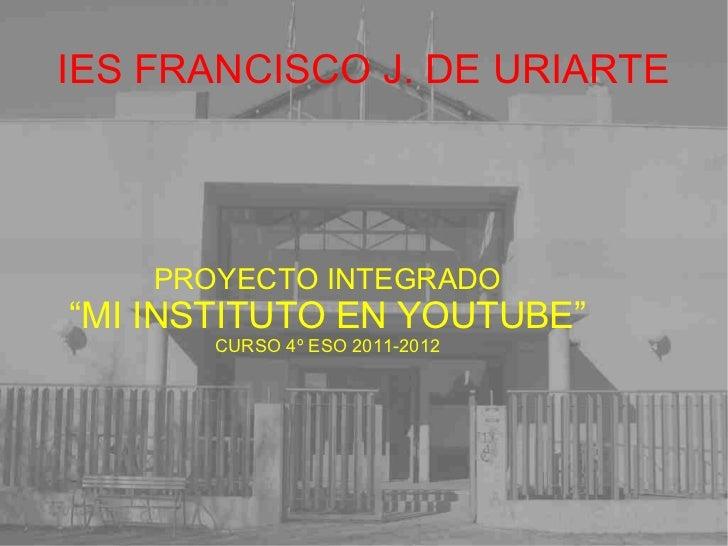 """IES FRANCISCO J. DE URIARTE PROYECTO INTEGRADO """" MI INSTITUTO EN YOUTUBE"""" CURSO 4º ESO 2011-2012"""