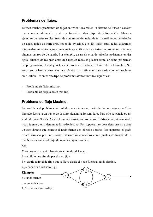 Problemas de flujos.Existen muchos problemas de flujos en redes. Una red es un sistema de líneas o canalesque conectan dif...