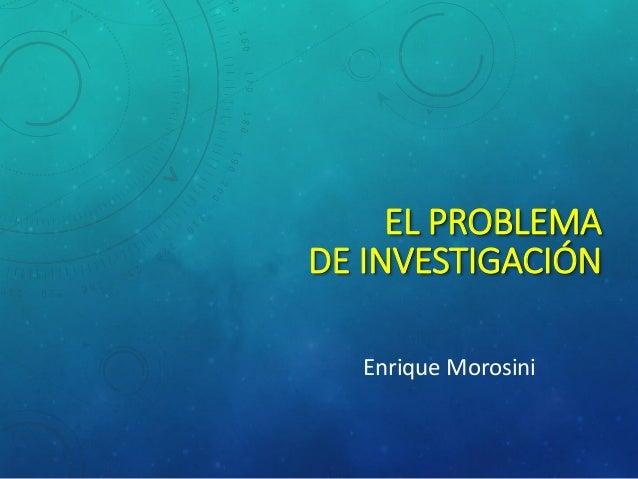 EL PROBLEMADE INVESTIGACIÓN  Enrique Morosini