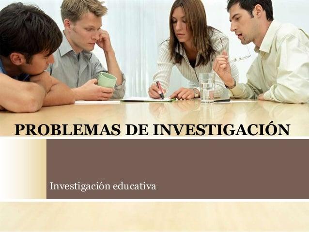 PROBLEMAS DE INVESTIGACIÓN Investigación educativa