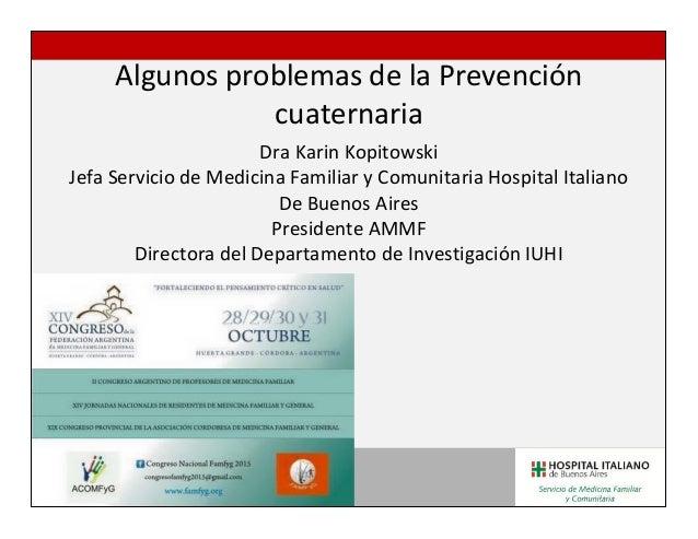 Algunos problemas de la Prevención cuaternaria Dra Karin Kopitowski Jefa Servicio de Medicina Familiar y Comunitaria Hospi...