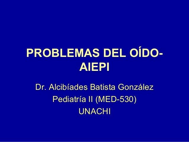 PROBLEMAS DEL OÍDO- AIEPI Dr. Alcibíades Batista González Pediatría II (MED-530) UNACHI