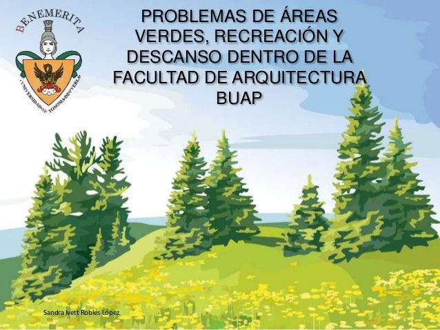 PROBLEMAS DE ÁREAS VERDES, RECREACIÓN Y DESCANSO DENTRO DE LA FACULTAD DE ARQUITECTURA BUAP  Sandra Ivett Robles López