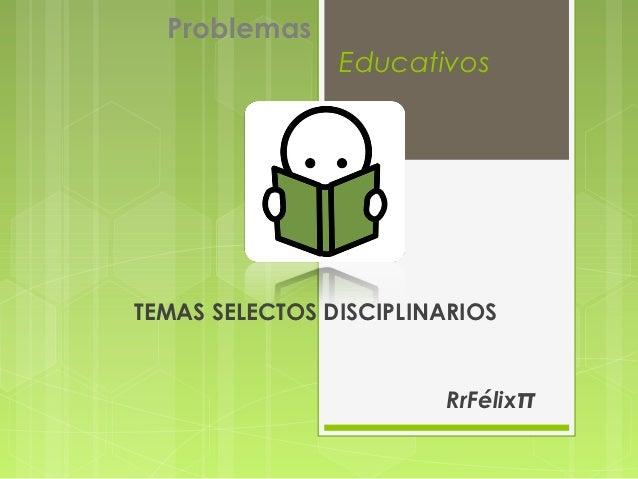 Problemas                EducativosTEMAS SELECTOS DISCIPLINARIOS                        RrFélixπ