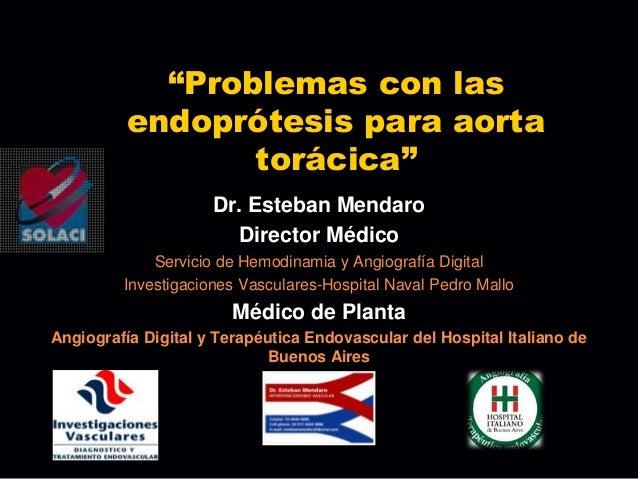 """""""Problemas con las          endoprótesis para aorta                 torácica""""                     Dr. Esteban Mendaro     ..."""