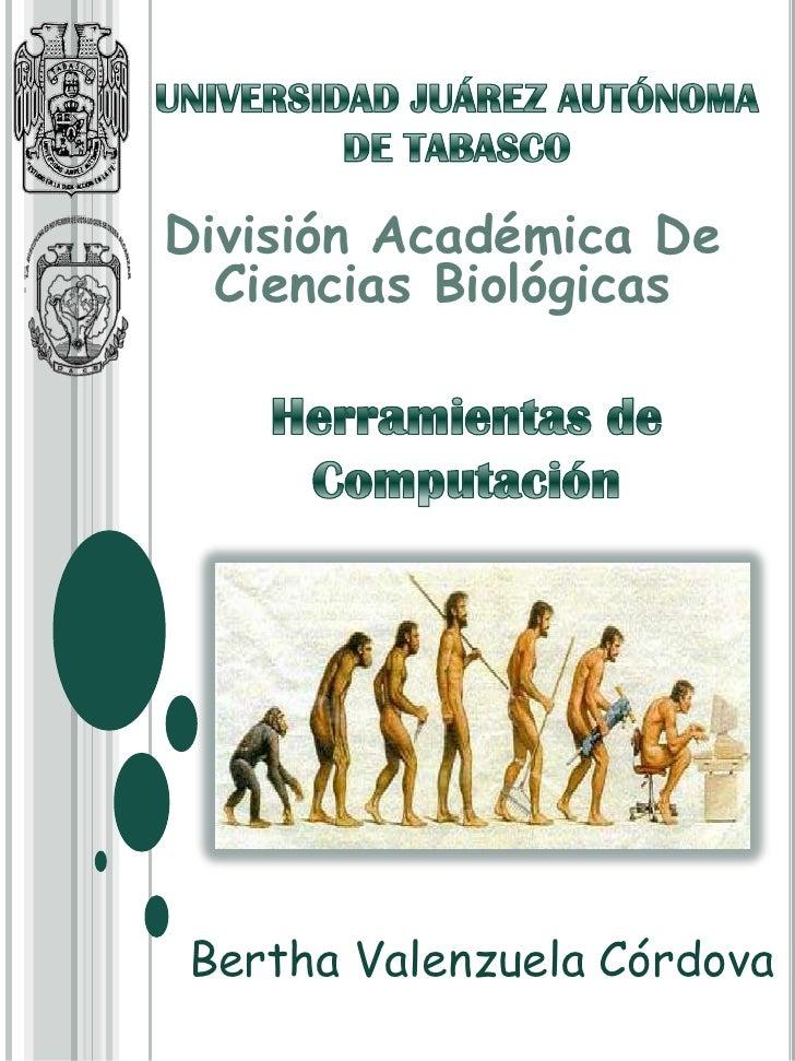 UNIVERSIDAD JUÁREZ AUTÓNOMA DE TABASCO<br />División Académica De Ciencias Biológicas <br />Herramientas de Computación <b...
