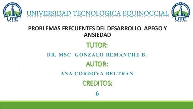 PROBLEMAS FRECUENTES DEL DESARROLLO APEGO Y ANSIEDAD ANA CORDOVA BELTRÁN DR. MSC. GONZALO REMANCHE B. 6