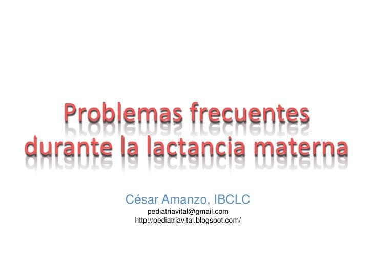 Problemas frecuentes durante la lactancia materna<br />César Amanzo, IBCLC<br />pediatriavital@gmail.com<br />http://pedia...